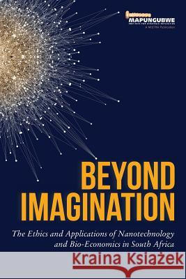 Beyond Imagination: The Ethics and Applications of Nanotechnology and Bio-Economics in South Africa Zamanzima Mazibuko 9780639923802