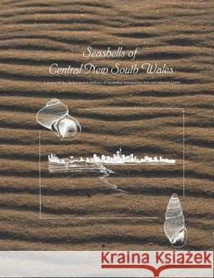 Seashells of Central New South Wales: A Survey of the Shelled Marine Molluscs of the Sydney Metropolitan Area and Adjacent Coasts Patty Jansen 9780646237602