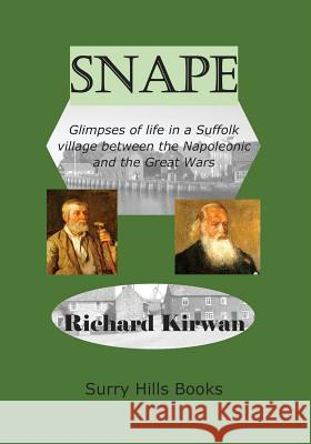Snape Glimpses of Life in a Suffolk Village: Between the Napoleonic and the Great Wars Richard Kirwan 9780646981086
