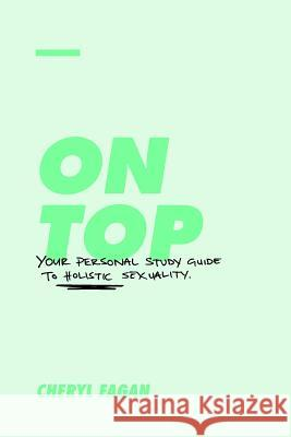 On Top: Your Personal Study Guide to Holistic Sexuality Cheryl Fagan 9780646981406