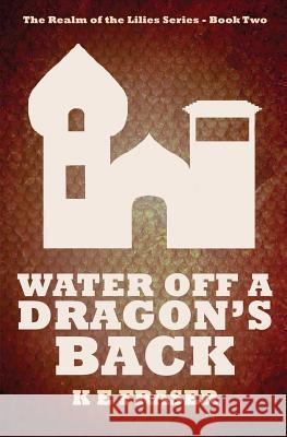 Water Off a Dragon's Back: The Realm of the Lilies - Book Two K. E. Fraser Matt J. Pike 9780648059004