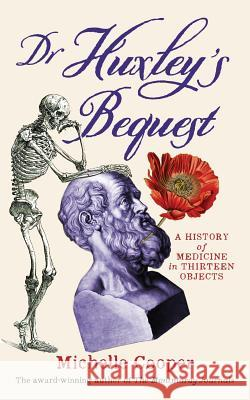 Dr Huxley's Bequest: A History of Medicine in Thirteen Objects Michelle Cooper 9780648165132