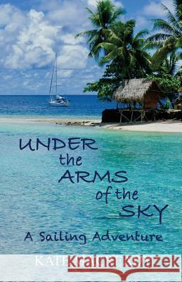 Under the Arms of the Sky: A Sailing Adventure Kate Macready 9780648219200