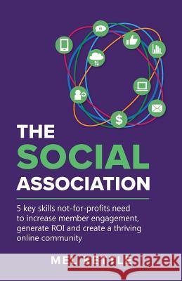 The Social Association: 5 Key Skills Not-For-Profits Need to Increase Member Engagement, Generate Roi and Create a Thriving Online Community Mel Kettle   9780648254102