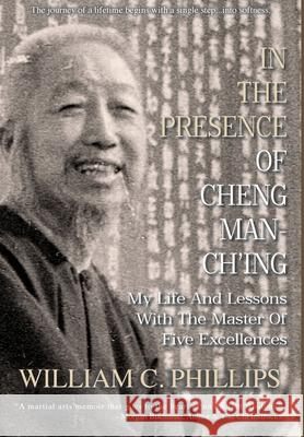 In The Presence Of Cheng Man-Ch'ing: My Life And Lessons With The Master Of Five Excellences William C. Phillips 9780648283126