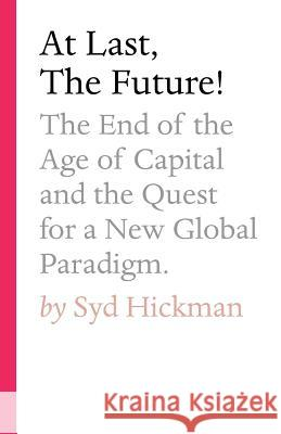 At Last, the Future!: The End of the Age of Capital and the Quest for a New Global Paradigm Syd Hickman 9780648299509