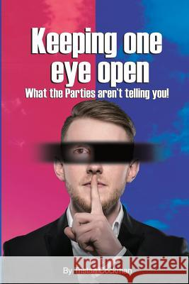 Keeping One Eye Open: What the Parties Aren't Telling You! Tristan Cockman 9780648324805