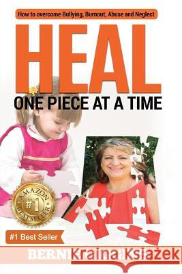 Heal: How to Overcome Bullying, Burnout, Abuse and Neglect. One Piece at a Time Bernie Giggins 9780648338604