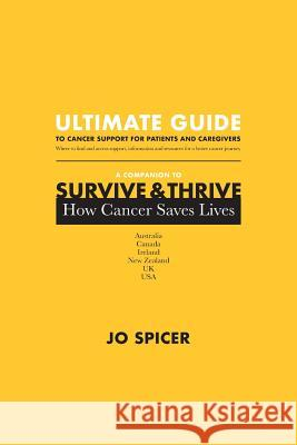 Ultimate Guide to Cancer Support for Patients and Caregivers: A Companion to Survive and Thrive! How Cancer Saves Lives Jo Spicer   9780648436119