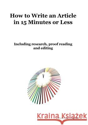 How to Write an Article in 15 Minutes or Less: Including Research, Proof Reading and Editing Ruth Barringham 9780648439547