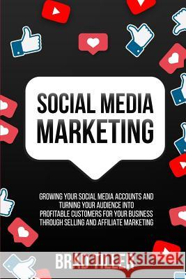 Social Media Marketing: Growing Your Social Media Accounts And Turning Your Audience Into Profitable Customers For Your Business Through Selli Brad Tiller 9780648562115