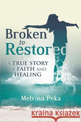 Broken to Restored: A Story of Faith and Healing Melvina Peka 9780648572305