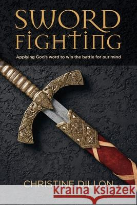 Sword Fighting: Applying God's word to win the battle for our mind Christine Dillon 9780648589075 Christine Dillon