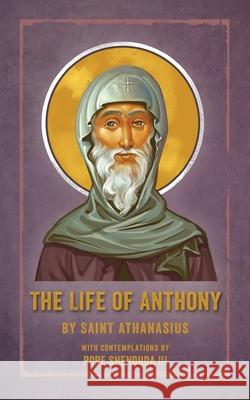 The Life of Anthony: With Contemplations by Pope Shenouda III Saint Athanasius Pope, III Shenouda 9780648865803
