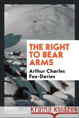 The Right to Bear Arms Arthur Charles Fox-Davies 9780649088249