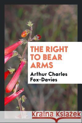 The Right to Bear Arms Arthur Charles Fox-Davies 9780649097395