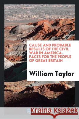 Cause and Probable Results of the Civil War in America. Facts for the People of Great Britain William Taylor 9780649165124