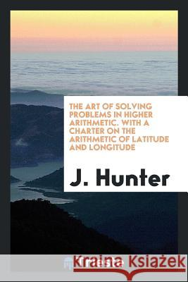 The Art of Solving Problems in Higher Arithmetic. with a Charter on the Arithmetic of Latitude and Longitude J. Hunter 9780649447732