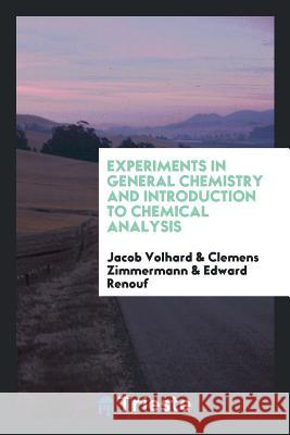 Experiments in General Chemistry and Introduction to Chemical Analysis Jacob Volhard Clemens Zimmermann Edward Renouf 9780649579853