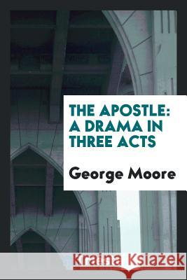 The Apostle: A Drama in Three Acts George Moore 9780649743384