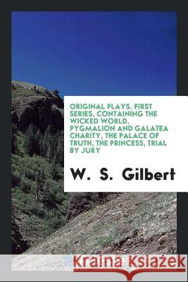 Original Plays. First Series, Containing the Wicked World, Pygmalion and Galatea Charity, the Palace of Truth, the Princess, Trial by Jury W. S. Gilbert 9780649763450
