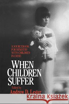 When Children Suffer : A Sourcebook for Ministry with Children in Crisis Andrew D. Lester 9780664221782