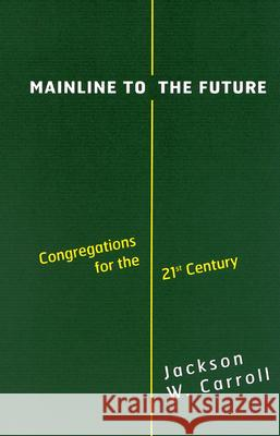 Mainline to the Future: Congregations for the 21st Century Jackson W. Carroll 9780664222536