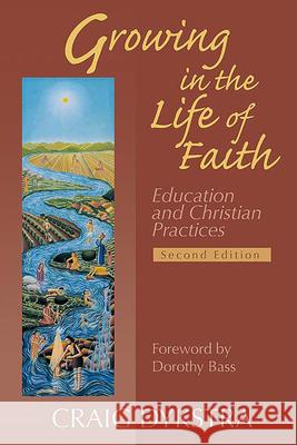 Growing in the Life of Faith, Second Edition : Education and Christian Practices Craig Dykstra 9780664227586