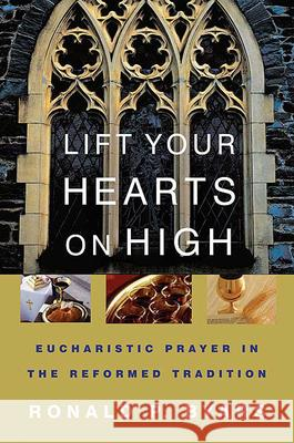 Lift Your Hearts on High : Eucharistic Prayer in the Reformed Tradition Ronald P. Byars 9780664228552