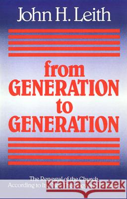 From Generation to Generation: The Renewal of the Church According to Its Own Theology and Practice John Haddon Leith John Haddon Leith 9780664251222