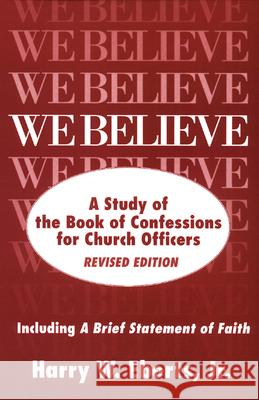 We Believe: A Study of the Book of Confessions for Church Officers Harry W. Eberts 9780664253745