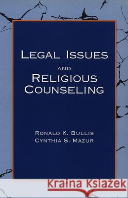 Legal Issues and Religious Counseling Ronald K. Bullis Cynthia S. Mazur 9780664253868