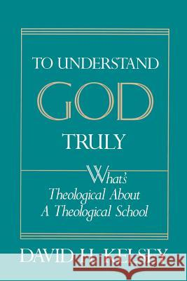 To Understand God Truly: What's Theological about a Theological School? David H. Kelsey 9780664253974