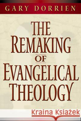 The Remaking of Evangelical Theology Gary J. Dorrien Dorrien 9780664258030