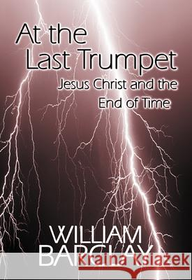 At the Last Trumpet : Jesus Christ and the End of Time William Barclay 9780664258061