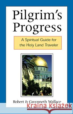 Pilgrim's Progress : A Spiritual Guide for the Holy Land Traveler Robert Wallace Gwynneth Wallace 9780664501273