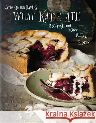 What Katie Ate: Recipes and Other Bits and Pieces Katie Quinn Davies 9780670026180