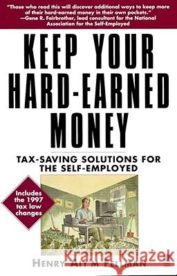 Keep Your Hard-Earned Money : Tax-Saving Solutions for the Self-Employed Star Parker Henry Aiy'm Fellman 9780671015305