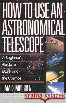 How to Use an Astronomical Telescope: A Beginner's Guide to Observing the Cosmos James Muirden 9780671664046