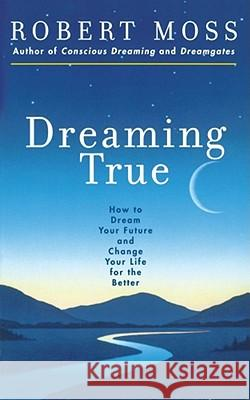 Dreaming True : How to Dream Your Future and Change Your Life for the Better Robert Moss Marshall McLuhan 9780671785307