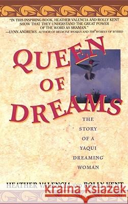 Queen of Dreams : The Story of a Yaqui Dreaming Woman Heather Valencia Rolly Kent 9780671797232