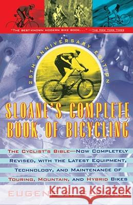 Sloane's Complete Book of Bicycling : The Cyclist's Bible--25th Anniversary Edition Eugene A. Sloane 9780671870751