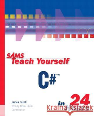 Sams Teach Yourself C# in 24 Hours James D. Foxall Wendy Haro-Chun Wendy Haro-Chun 9780672322877