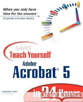 Sams Teach Yourself Adobe Acrobat 5 in 24 Hours Christopher Smith Sally Cox 9780672323140