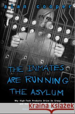 The Inmates Are Running the Asylum : Why High Tech Products Drive Us Crazy and How to Restore the Sanity Alan Cooper 9780672326141