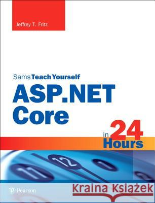 ASP.NET Core in 24 Hours, Sams Teach Yourself Jeffrey T. Fritz 9780672337666