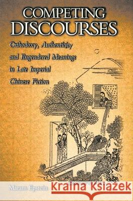 Competing Discourses: Orthodoxy, Authenticity, and Engendered Meanings in Late Imperial Chinese Fiction Maram Epstein 9780674005129