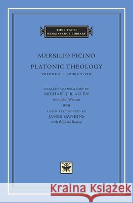 Platonic Theology, Volume 2 : Books V?VIII Marsilio Ficino James Hankins William Bowen 9780674007642