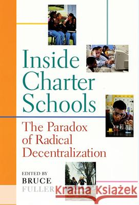 Inside Charter Schools : The Paradox of Radical Decentralization Bruce Fuller 9780674008236