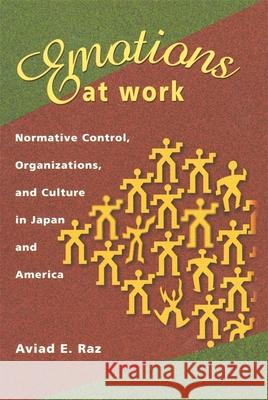 Emotions at Work: Normative Control, Organizations, and Culture in Japan and America Aviad E. Raz 9780674008588